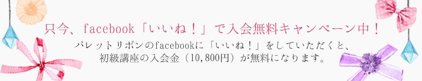 只今、facebook「いいね!」で入会無料キャンペーン中!パレットリボンのfacebookに「いいね!」をしていただくと、初級講座の入会金(10,800円)が無料になります。
